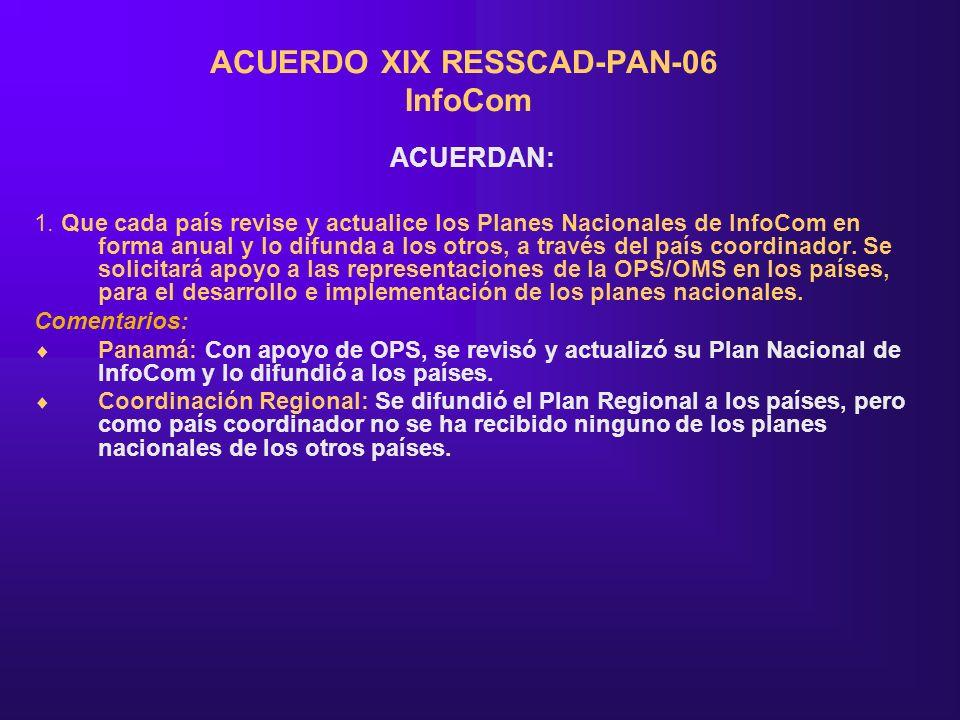 ACUERDO XIX RESSCAD-PAN-06 InfoCom ACUERDAN: 1. Que cada país revise y actualice los Planes Nacionales de InfoCom en forma anual y lo difunda a los ot