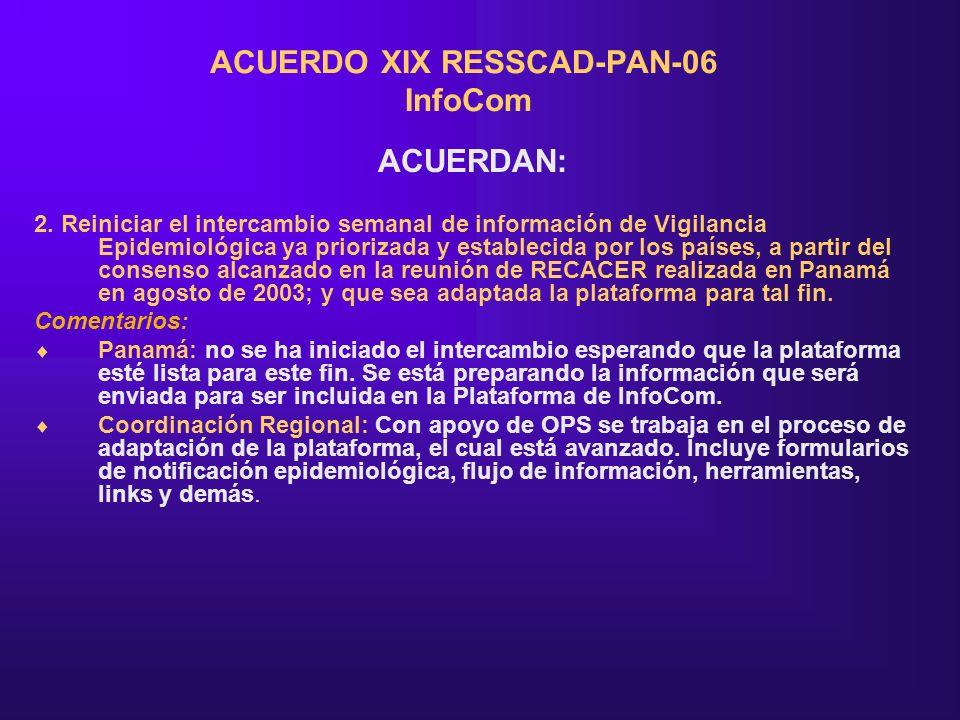 ACUERDO XIX RESSCAD-PAN-06 InfoCom ACUERDAN: 2. Reiniciar el intercambio semanal de información de Vigilancia Epidemiológica ya priorizada y estableci