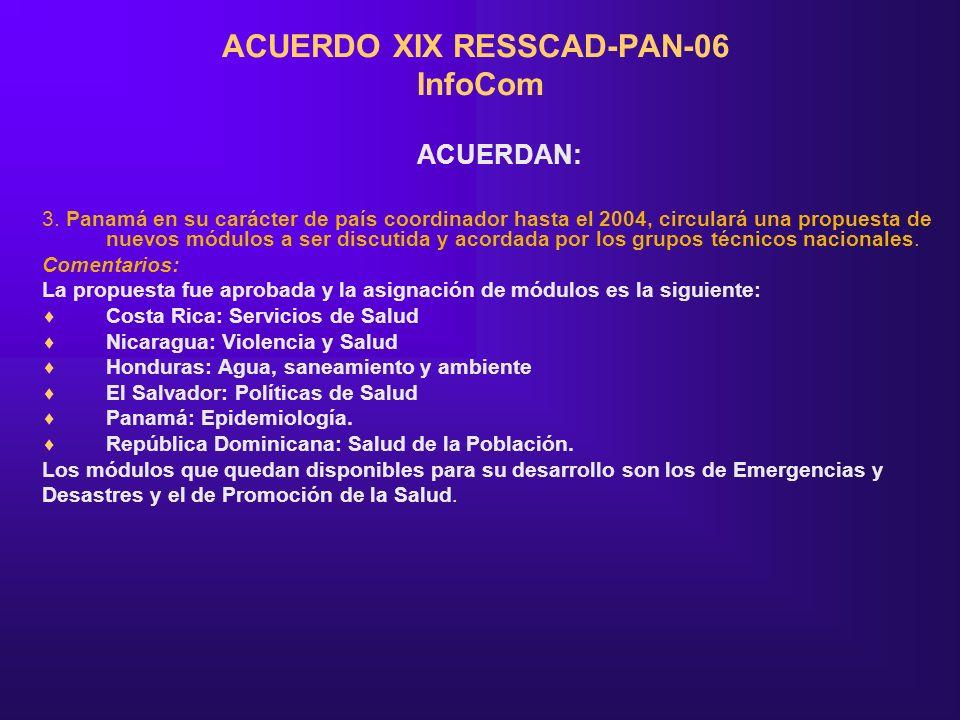 ACUERDO XIX RESSCAD-PAN-06 InfoCom ACUERDAN: 3. Panamá en su carácter de país coordinador hasta el 2004, circulará una propuesta de nuevos módulos a s