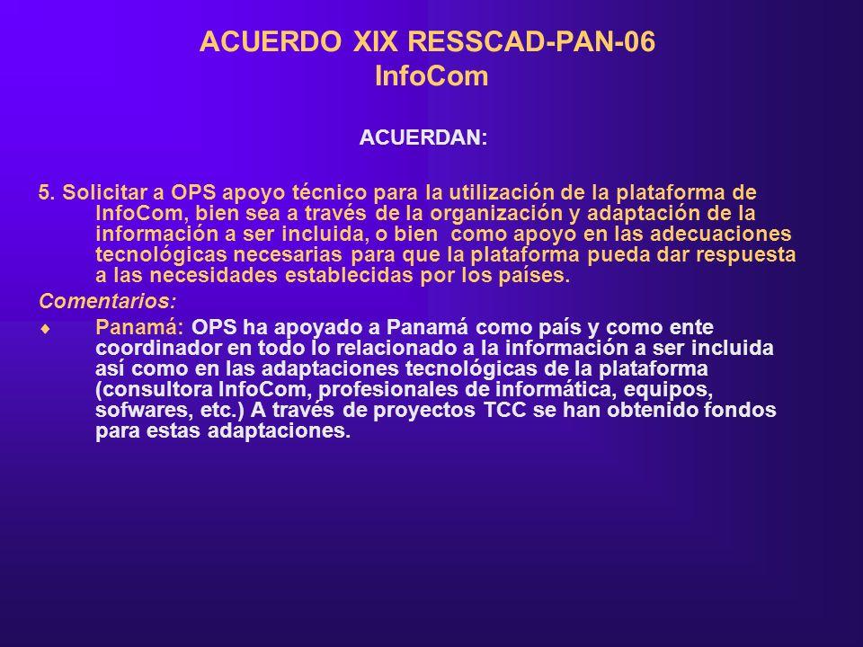 ACUERDO XIX RESSCAD-PAN-06 InfoCom ACUERDAN: 5. Solicitar a OPS apoyo técnico para la utilización de la plataforma de InfoCom, bien sea a través de la