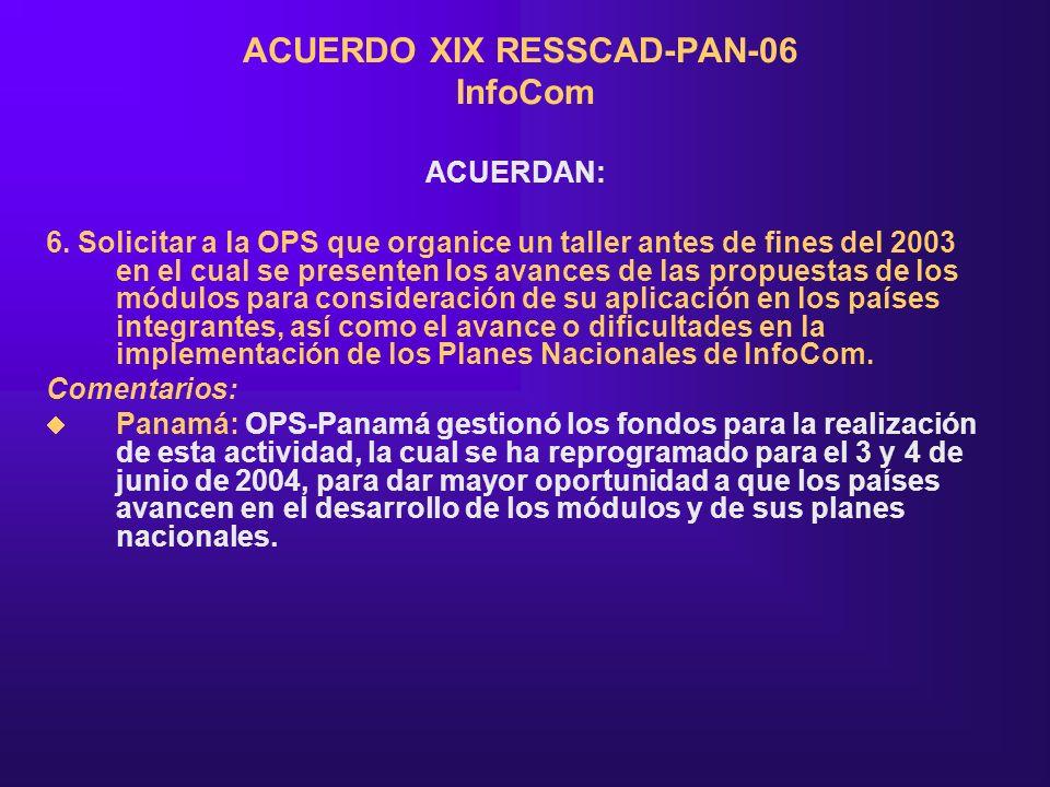 ACUERDO XIX RESSCAD-PAN-06 InfoCom ACUERDAN: 6. Solicitar a la OPS que organice un taller antes de fines del 2003 en el cual se presenten los avances