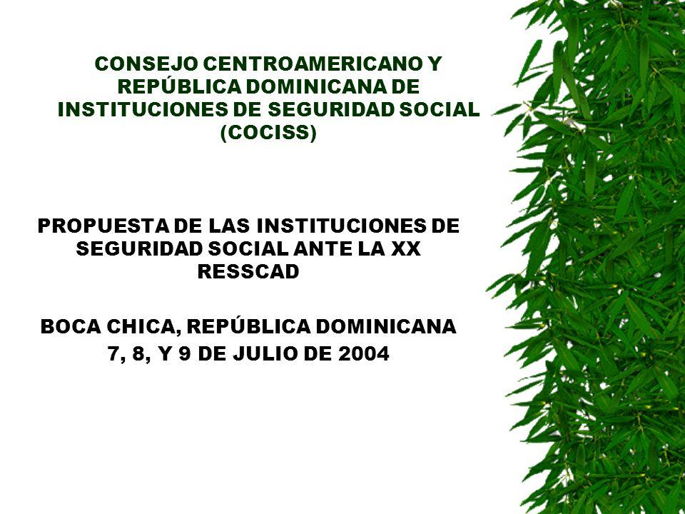 CONSEJO CENTROAMERICANO Y REPÚBLICA DOMINICANA DE INSTITUCIONES DE SEGURIDAD SOCIAL (COCISS) PROPUESTA DE LAS INSTITUCIONES DE SEGURIDAD SOCIAL ANTE LA XX RESSCAD BOCA CHICA, REPÚBLICA DOMINICANA 7, 8, Y 9 DE JULIO DE 2004