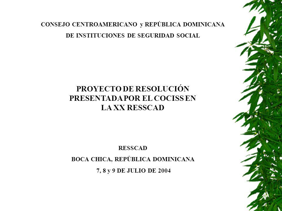CONSEJO CENTROAMERICANO y REPÚBLICA DOMINICANA DE INSTITUCIONES DE SEGURIDAD SOCIAL PROYECTO DE RESOLUCIÓN PRESENTADA POR EL COCISS EN LA XX RESSCAD RESSCAD BOCA CHICA, REPÚBLICA DOMINICANA 7, 8 y 9 DE JULIO DE 2004
