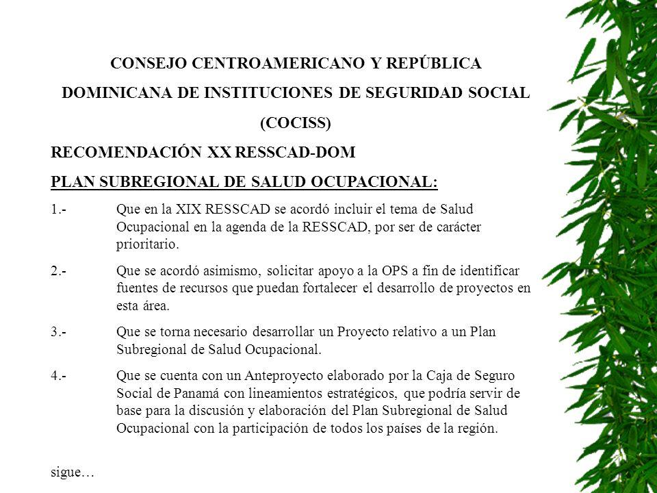 CONSEJO CENTROAMERICANO Y REPÚBLICA DOMINICANA DE INSTITUCIONES DE SEGURIDAD SOCIAL (COCISS) RECOMENDACIÓN XX RESSCAD-DOM PLAN SUBREGIONAL DE SALUD OCUPACIONAL: 1.-Que en la XIX RESSCAD se acordó incluir el tema de Salud Ocupacional en la agenda de la RESSCAD, por ser de carácter prioritario.
