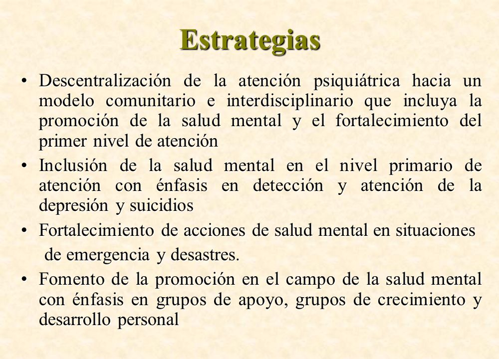 Estrategias Descentralización de la atención psiquiátrica hacia un modelo comunitario e interdisciplinario que incluya la promoción de la salud mental