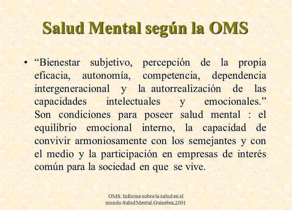 OMS. Informe sobre la salud en el mundo.Salud Mental.Guinebra,2001 Salud Mental según la OMS Bienestar subjetivo, percepción de la propia eficacia, au