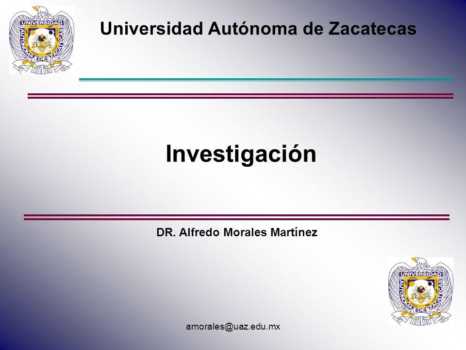 Universidad Autónoma de Zacatecas Investigación DR. Alfredo Morales Martínez amorales@uaz.edu.mx