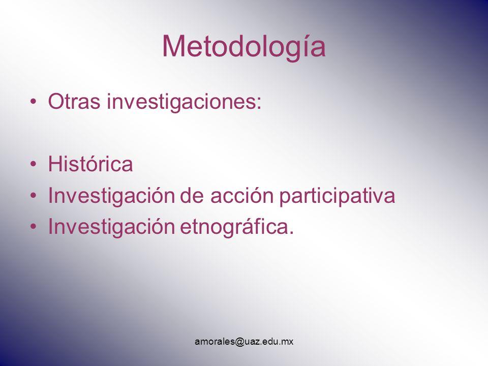 Metodología Otras investigaciones: Histórica Investigación de acción participativa Investigación etnográfica. amorales@uaz.edu.mx