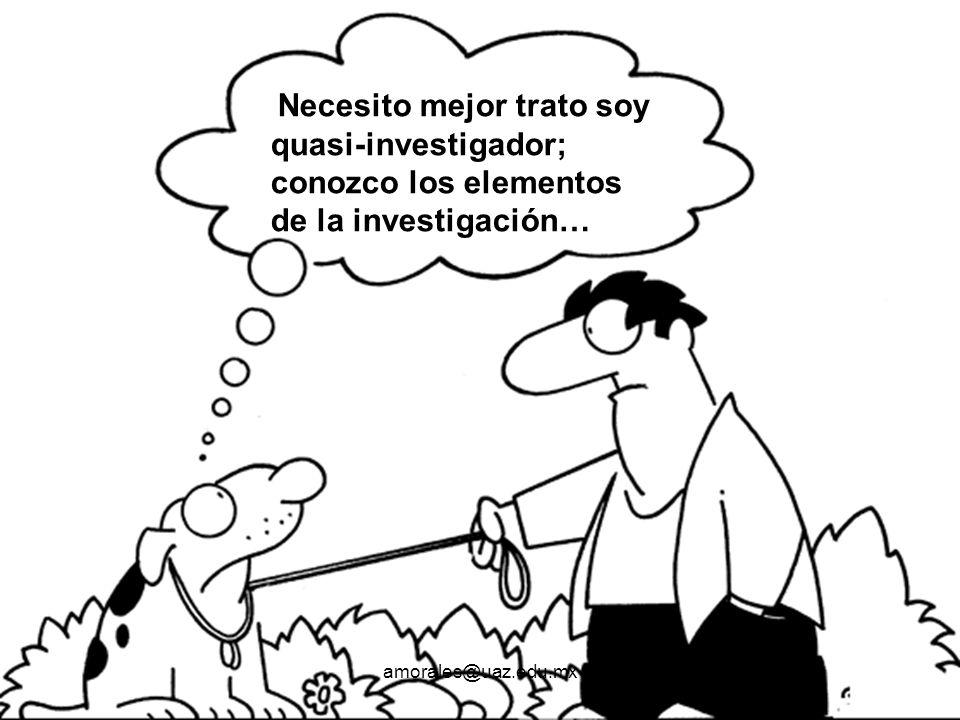 Necesito mejor trato soy quasi-investigador; conozco los elementos de la investigación… amorales@uaz.edu.mx