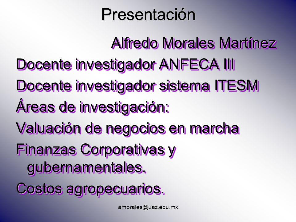 Presentación Alfredo Morales Martínez Docente investigador ANFECA III Docente investigador sistema ITESM Áreas de investigación: Valuación de negocios