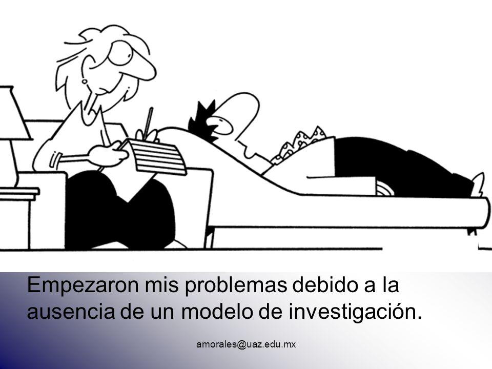 Empezaron mis problemas debido a la ausencia de un modelo de investigación. amorales@uaz.edu.mx