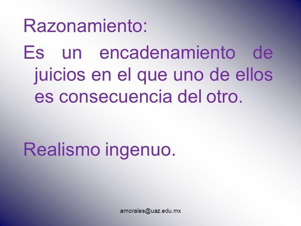 amorales@uaz.edu.mx Razonamiento: Es un encadenamiento de juicios en el que uno de ellos es consecuencia del otro. Realismo ingenuo.