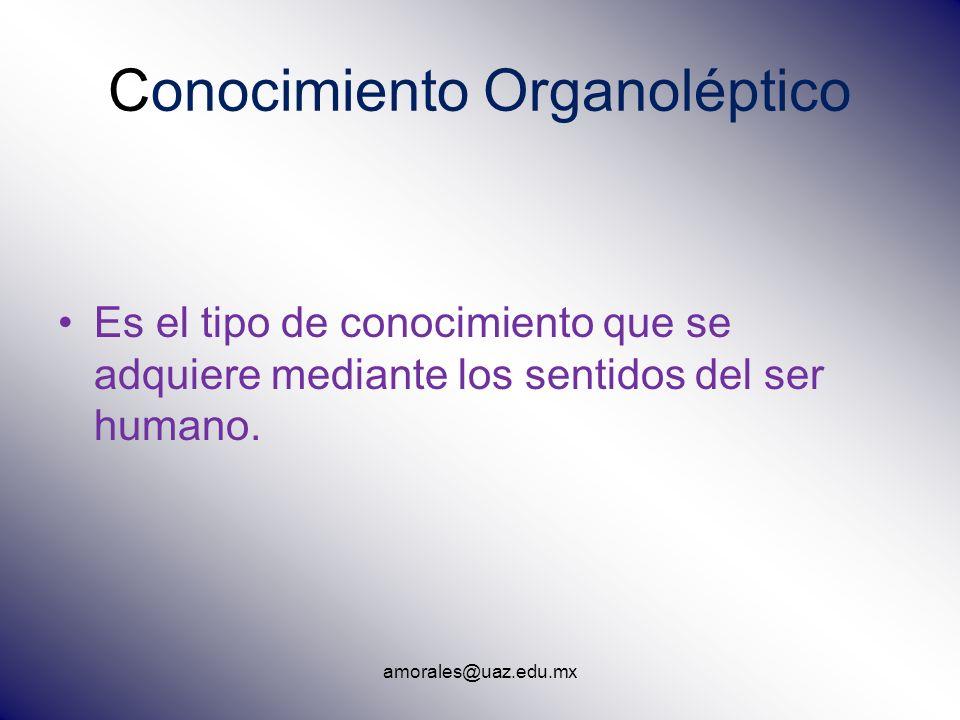 amorales@uaz.edu.mx Conocimiento Organoléptico Es el tipo de conocimiento que se adquiere mediante los sentidos del ser humano.