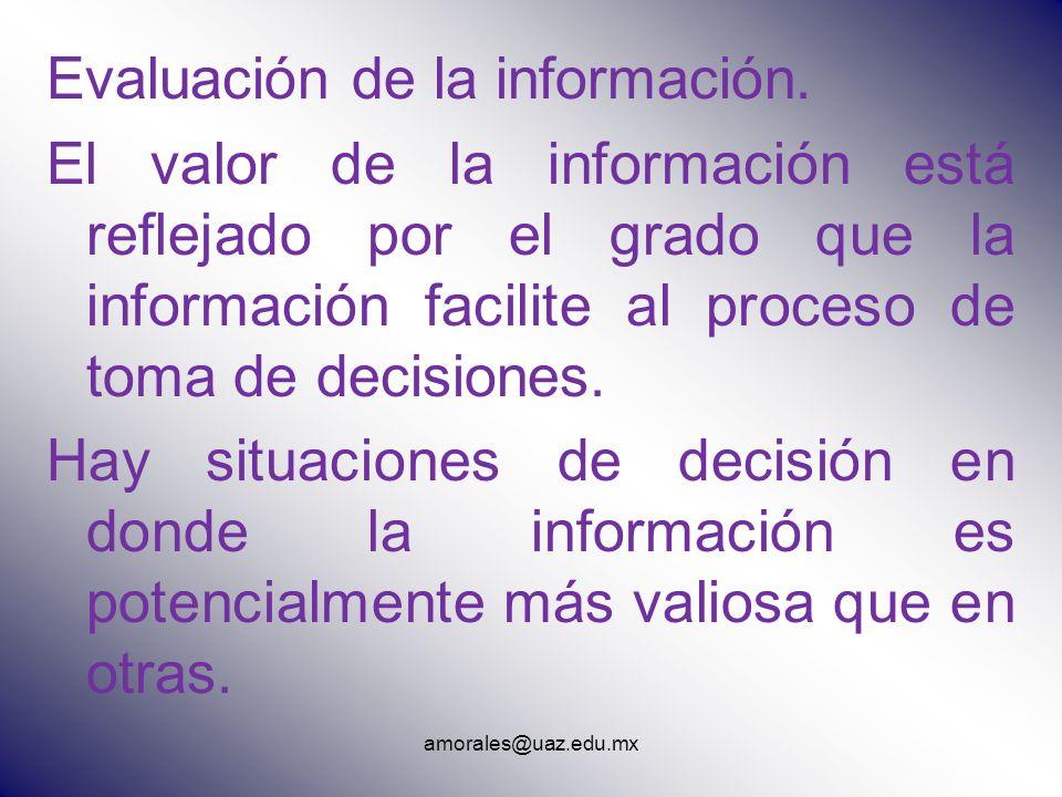 amorales@uaz.edu.mx Evaluación de la información. El valor de la información está reflejado por el grado que la información facilite al proceso de tom