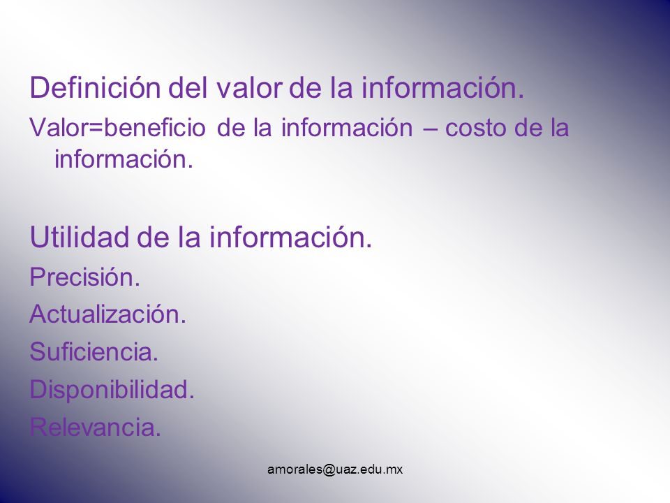 amorales@uaz.edu.mx Definición del valor de la información. Valor=beneficio de la información – costo de la información. Utilidad de la información. P