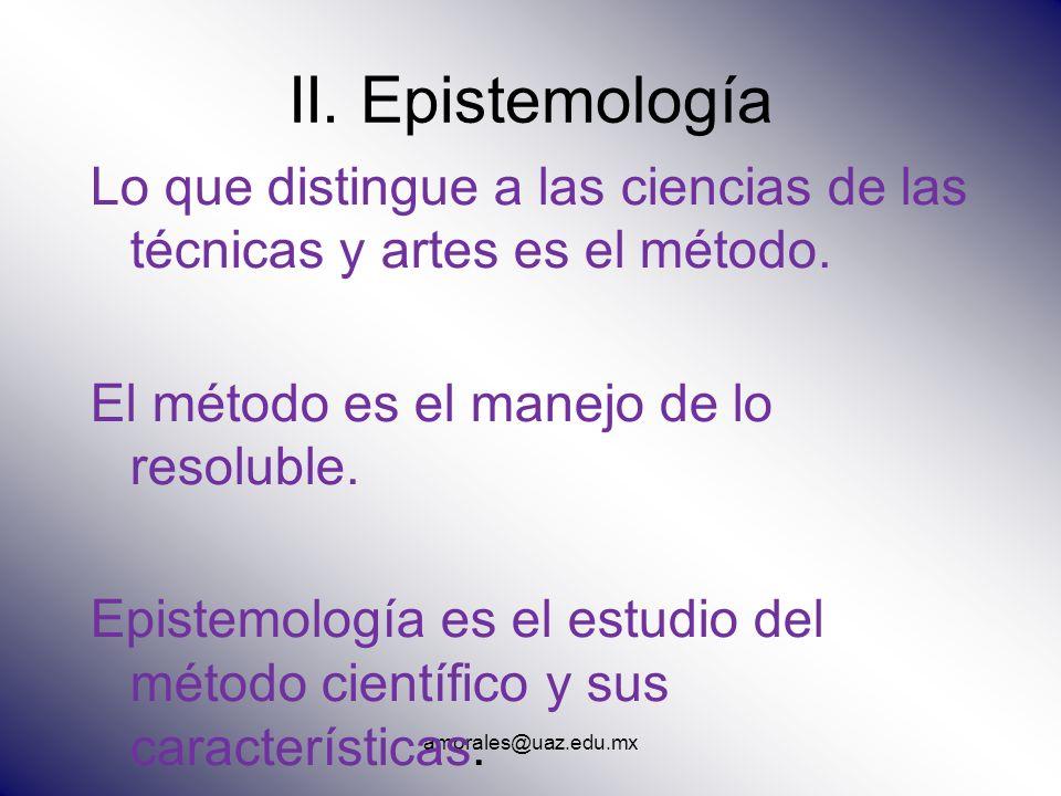 amorales@uaz.edu.mx II. Epistemología Lo que distingue a las ciencias de las técnicas y artes es el método. El método es el manejo de lo resoluble. Ep