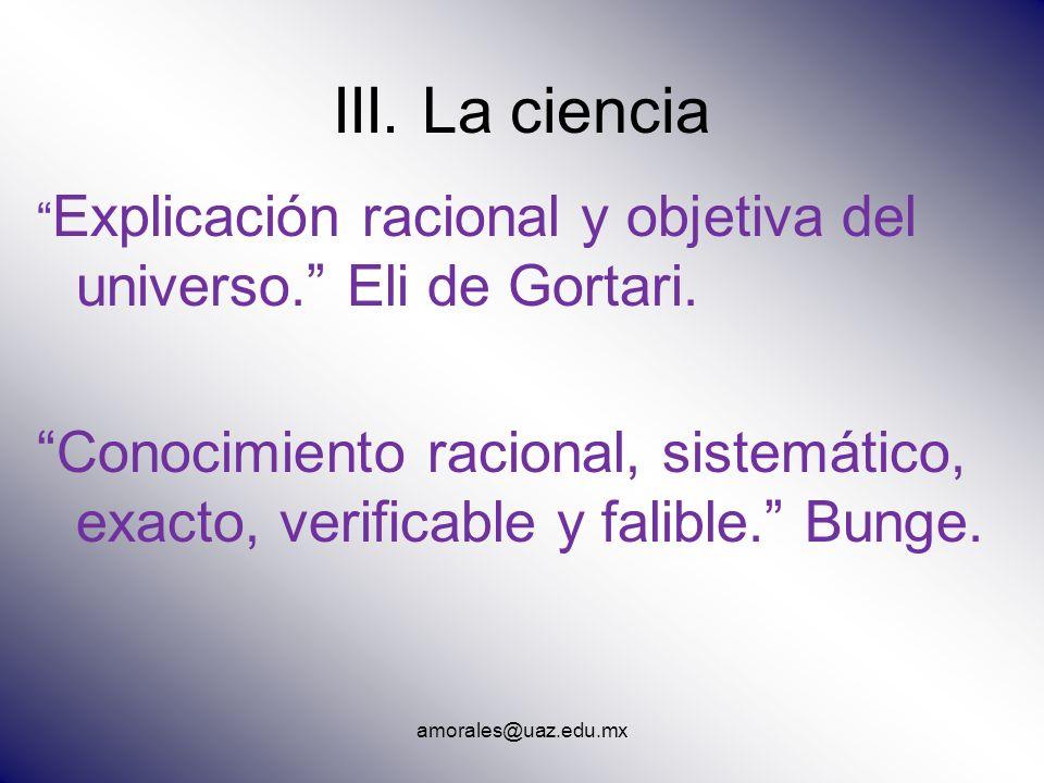 amorales@uaz.edu.mx III. La ciencia Explicación racional y objetiva del universo. Eli de Gortari. Conocimiento racional, sistemático, exacto, verifica