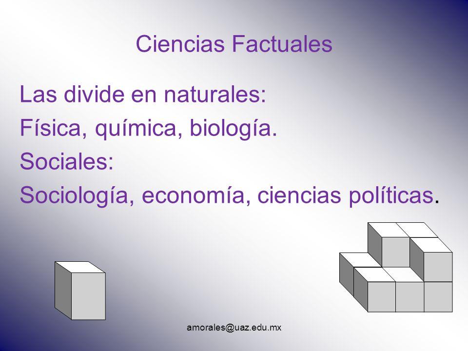 amorales@uaz.edu.mx Ciencias Factuales Las divide en naturales: Física, química, biología. Sociales: Sociología, economía, ciencias políticas.