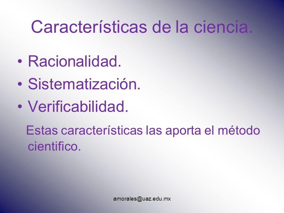 amorales@uaz.edu.mx Características de la ciencia. Racionalidad. Sistematización. Verificabilidad. Estas características las aporta el método cientifi