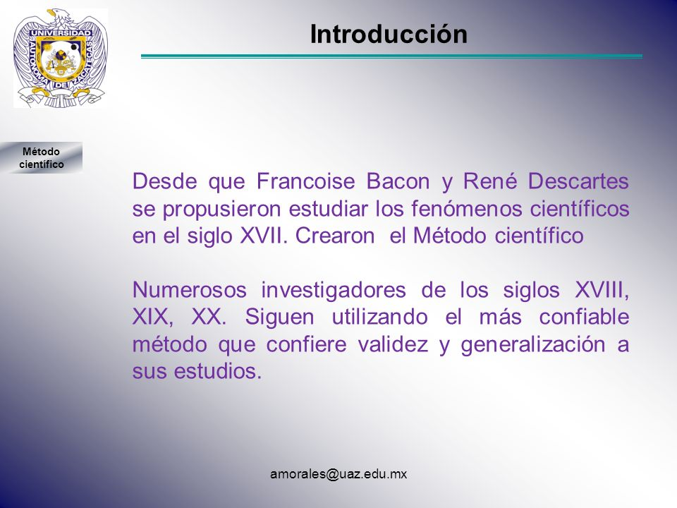 Introducción Desde que Francoise Bacon y René Descartes se propusieron estudiar los fenómenos científicos en el siglo XVII. Crearon el Método científi