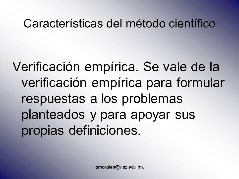 amorales@uaz.edu.mx Características del método científico Verificación empírica. Se vale de la verificación empírica para formular respuestas a los pr