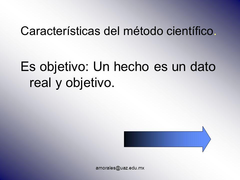 amorales@uaz.edu.mx Características del método científico. Es objetivo: Un hecho es un dato real y objetivo.