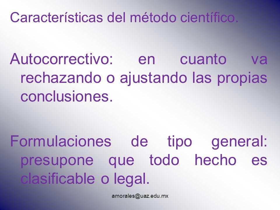 amorales@uaz.edu.mx Características del método científico. Autocorrectivo: en cuanto va rechazando o ajustando las propias conclusiones. Formulaciones