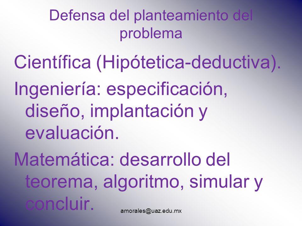amorales@uaz.edu.mx Defensa del planteamiento del problema Científica (Hipótetica-deductiva). Ingeniería: especificación, diseño, implantación y evalu