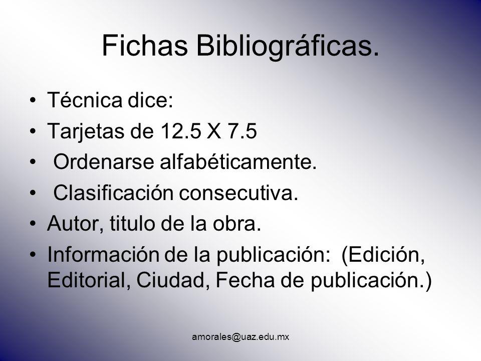 amorales@uaz.edu.mx Fichas Bibliográficas. Técnica dice: Tarjetas de 12.5 X 7.5 Ordenarse alfabéticamente. Clasificación consecutiva. Autor, titulo de