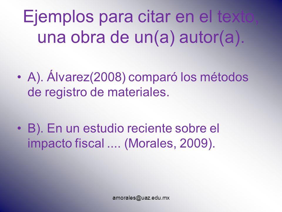 amorales@uaz.edu.mx Ejemplos para citar en el texto, una obra de un(a) autor(a). A). Álvarez(2008) comparó los métodos de registro de materiales. B).