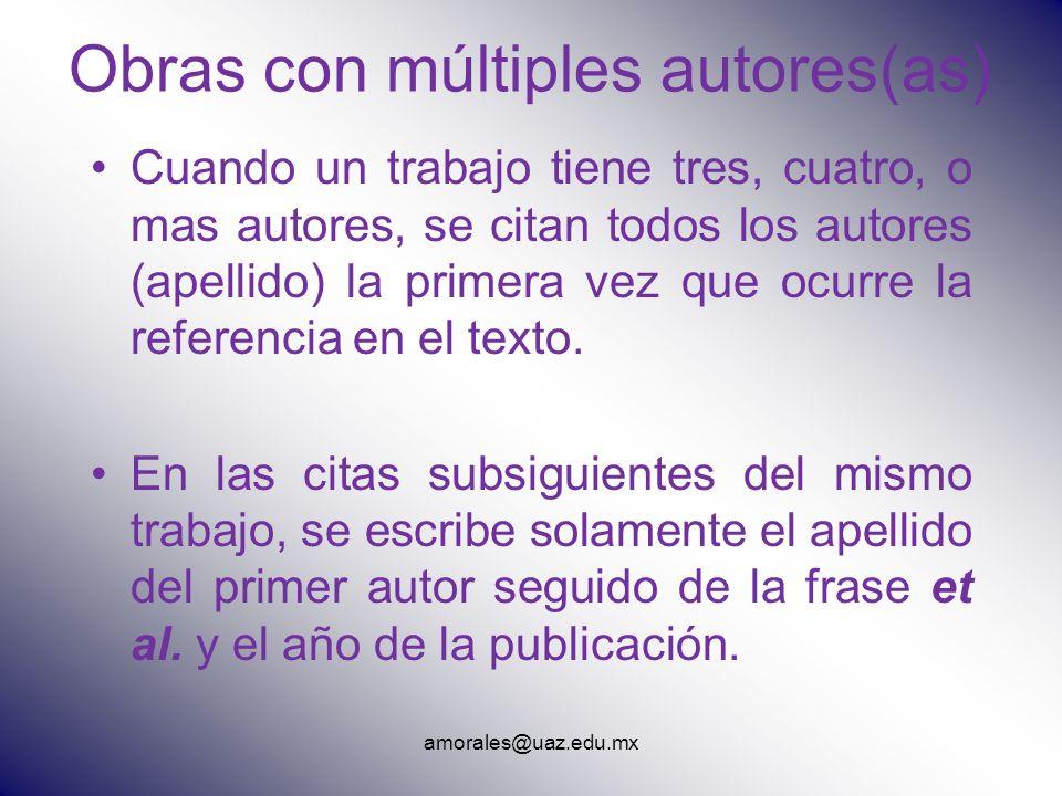 amorales@uaz.edu.mx Obras con múltiples autores(as) Cuando un trabajo tiene tres, cuatro, o mas autores, se citan todos los autores (apellido) la prim