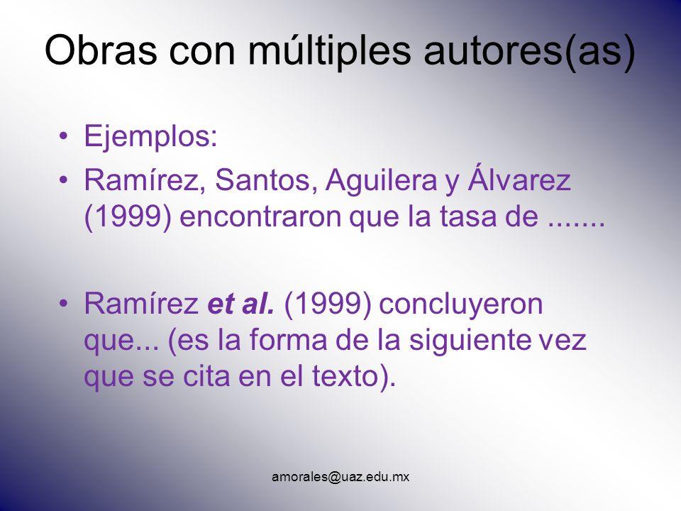 amorales@uaz.edu.mx Obras con múltiples autores(as) Ejemplos: Ramírez, Santos, Aguilera y Álvarez (1999) encontraron que la tasa de....... Ramírez et