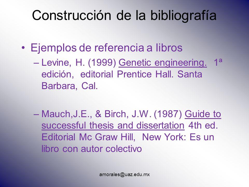 amorales@uaz.edu.mx Construcción de la bibliografía Ejemplos de referencia a libros –Levine, H. (1999) Genetic engineering. 1ª edición, editorial Pren