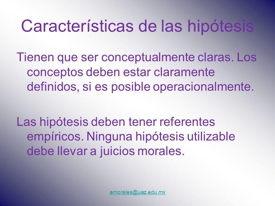 amorales@uaz.edu.mx Características de las hipótesis Tienen que ser conceptualmente claras. Los conceptos deben estar claramente definidos, si es posi