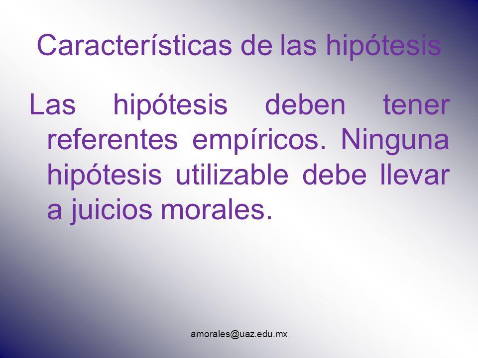 amorales@uaz.edu.mx Características de las hipótesis Las hipótesis deben tener referentes empíricos. Ninguna hipótesis utilizable debe llevar a juicio