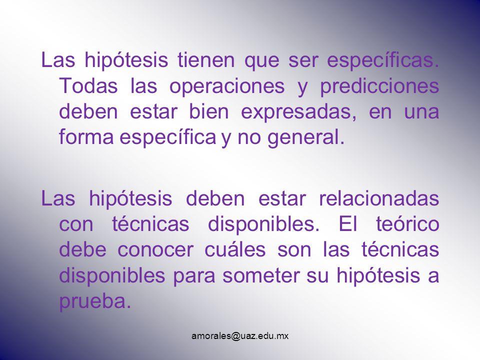 amorales@uaz.edu.mx Las hipótesis tienen que ser específicas. Todas las operaciones y predicciones deben estar bien expresadas, en una forma específic