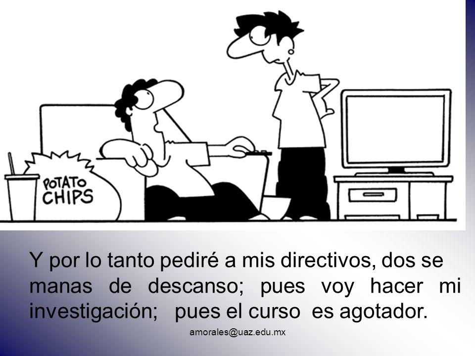 Y por lo tanto pediré a mis directivos, dos se manas de descanso; pues voy hacer mi investigación; pues el curso es agotador. amorales@uaz.edu.mx