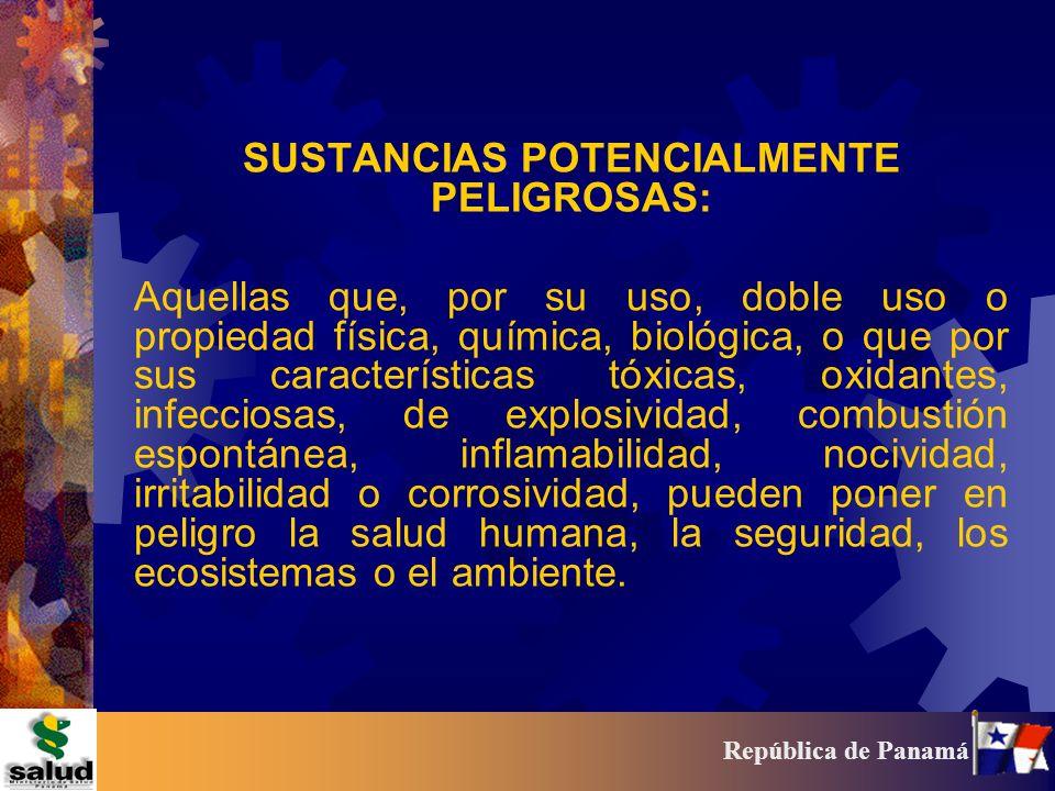 21 República de Panamá SUSTANCIAS POTENCIALMENTE PELIGROSAS: Aquellas que, por su uso, doble uso o propiedad física, química, biológica, o que por sus