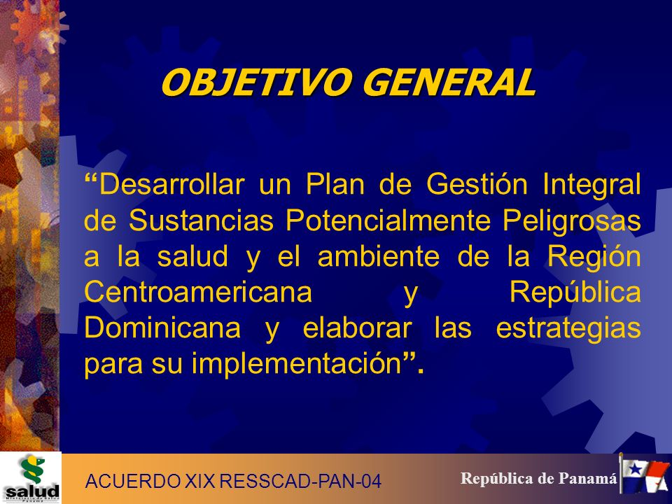 9 República de Panamá OBJETIVO GENERAL Desarrollar un Plan de Gestión Integral de Sustancias Potencialmente Peligrosas a la salud y el ambiente de la