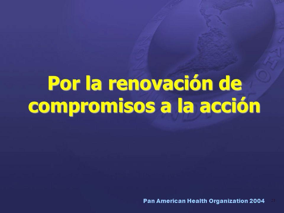Pan American Health Organization 2004 23 Por la renovación de compromisos a la acción