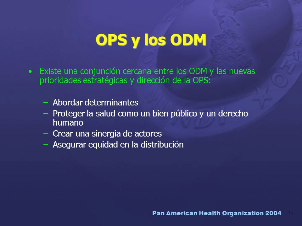 Pan American Health Organization 2004 34 OPS y los ODM Existe una conjunción cercana entre los ODM y las nuevas prioridades estratégicas y dirección d