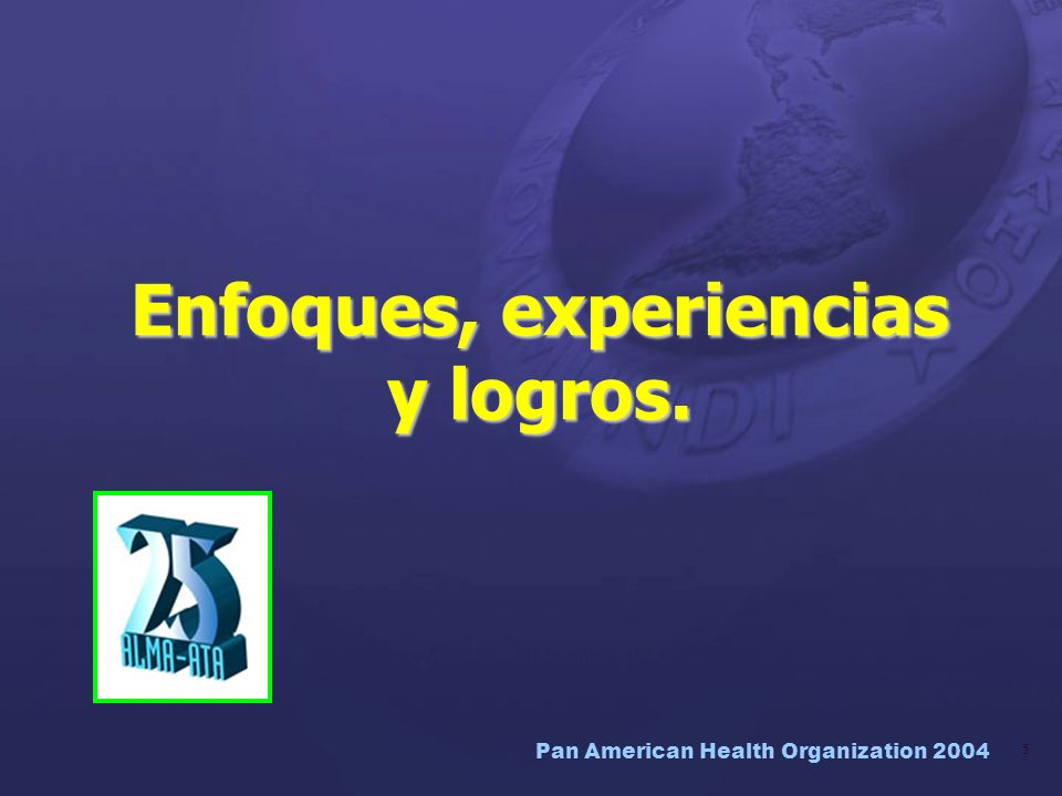 Pan American Health Organization 2004 6 La APS y la salud panamericana Informe Técnico OPS/DAP/98.3.39 Salud para Todos es una visión poderosa, basada en la justicia social para que cada persona alcance una vida social y económicamente productiva.