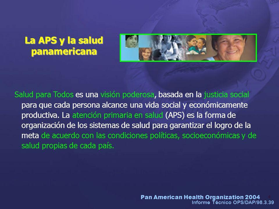Pan American Health Organization 2004 6 La APS y la salud panamericana Informe Técnico OPS/DAP/98.3.39 Salud para Todos es una visión poderosa, basada