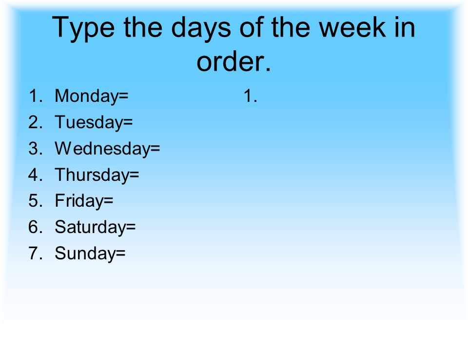 Type the days of the week in order. 1.Monday= 2.Tuesday= 3.Wednesday= 4.Thursday= 5.Friday= 6.Saturday= 7.Sunday= 1.