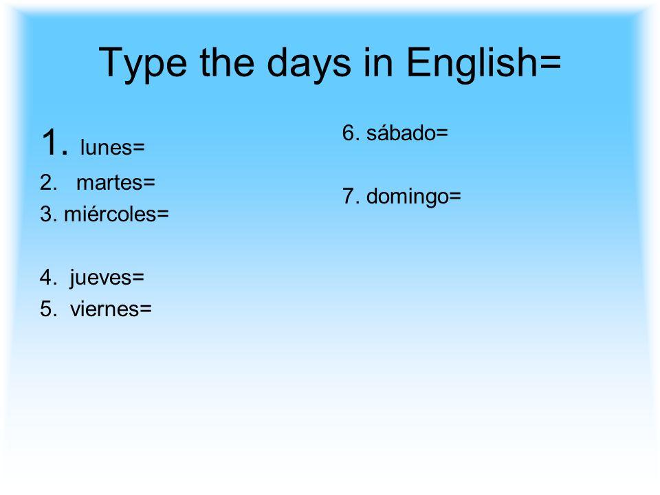 Type the days in English= 1. lunes= 2. martes= 3. miércoles= 4. jueves= 5. viernes= 6. sábado= 7. domingo=