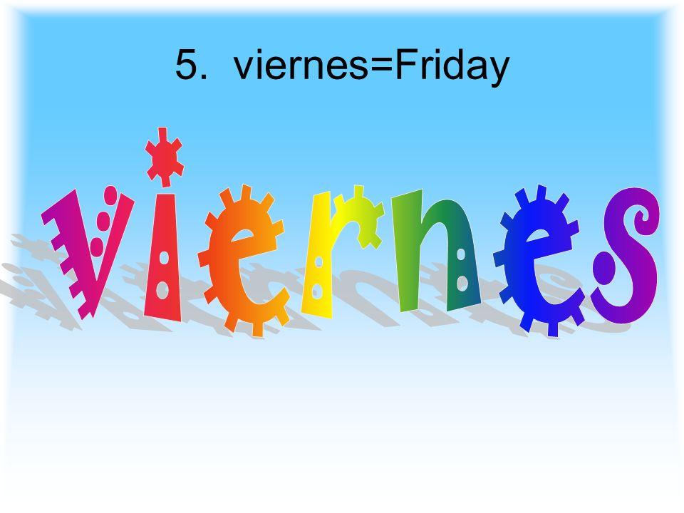 5. viernes=Friday