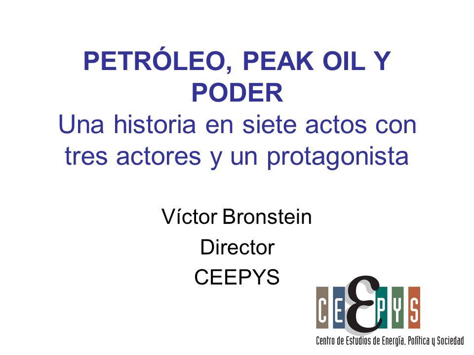 PETRÓLEO, PEAK OIL Y PODER Una historia en siete actos con tres actores y un protagonista Víctor Bronstein Director CEEPYS