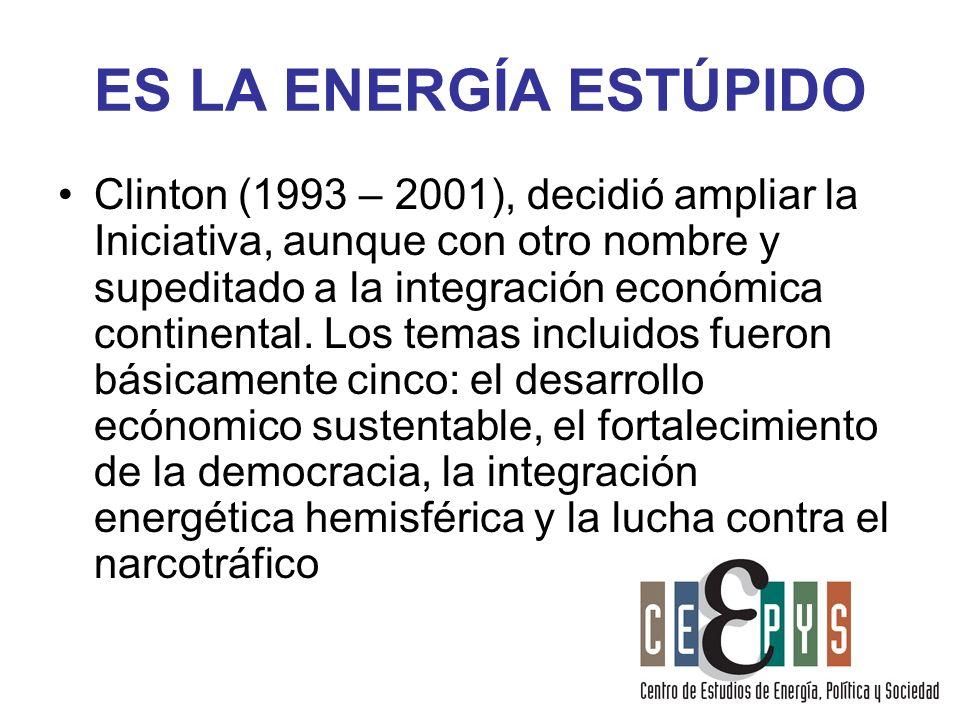 ES LA ENERGÍA ESTÚPIDO Clinton (1993 – 2001), decidió ampliar la Iniciativa, aunque con otro nombre y supeditado a la integración económica continenta