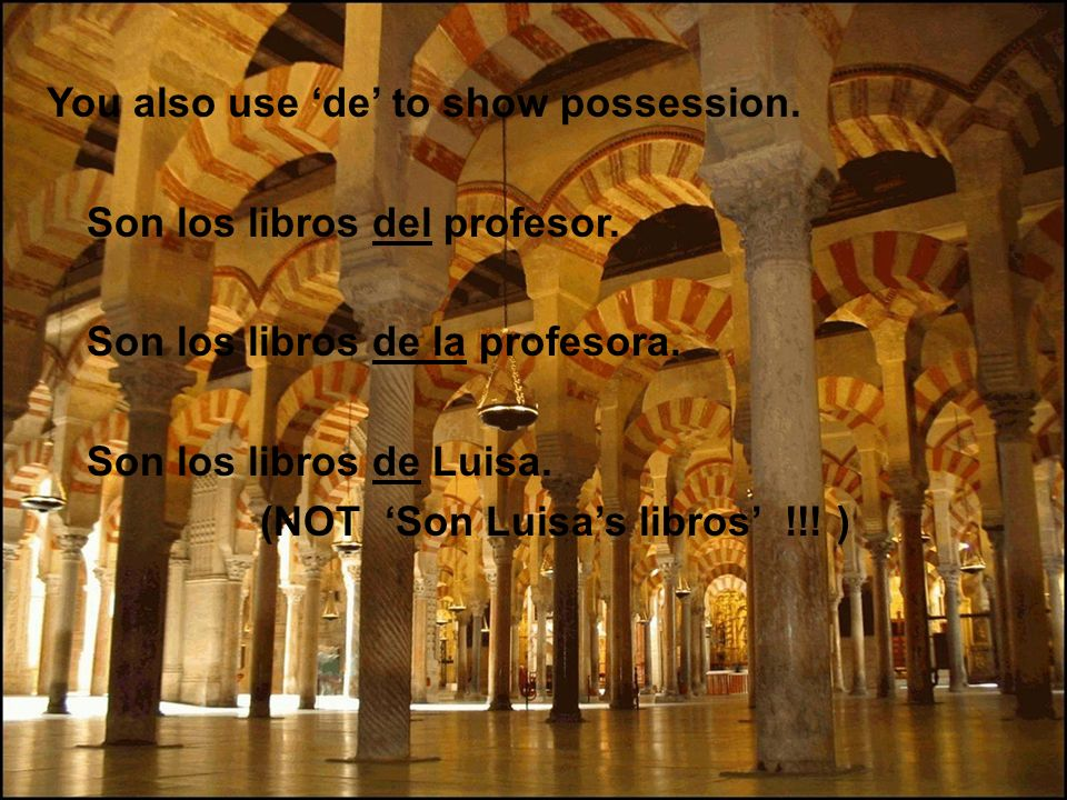 You also use de to show possession. Son los libros del profesor. Son los libros de la profesora. Son los libros de Luisa. (NOT Son Luisa s libros !!!