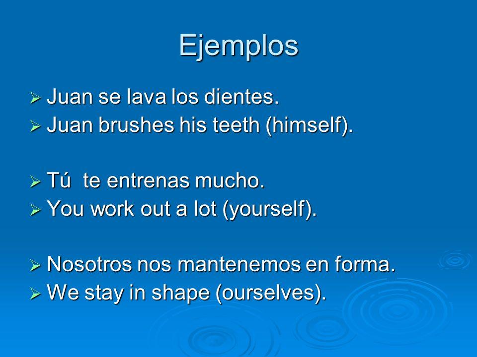 Ejemplos Juan se lava los dientes. Juan se lava los dientes. Juan brushes his teeth (himself). Juan brushes his teeth (himself). Tú te entrenas mucho.